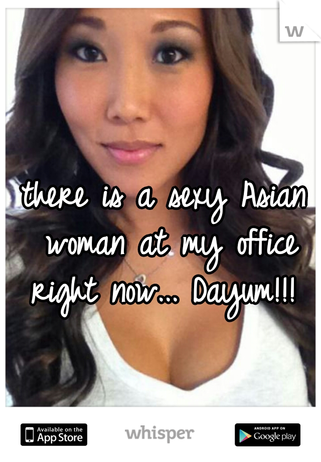 there is a sexy Asian woman at my office right now... Dayum!!!