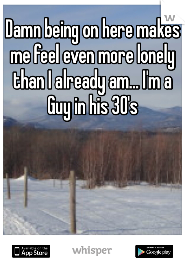 Damn being on here makes me feel even more lonely than I already am… I'm a Guy in his 30's