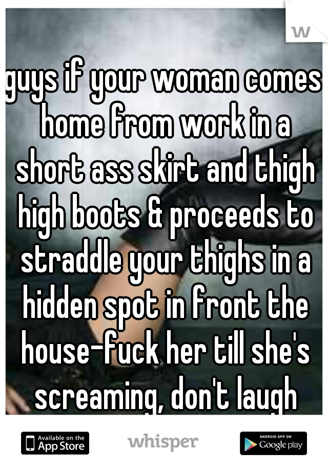 guys if your woman comes home from work in a short ass skirt and thigh high boots & proceeds to straddle your thighs in a hidden spot in front the house-fuck her till she's screaming, don't laugh