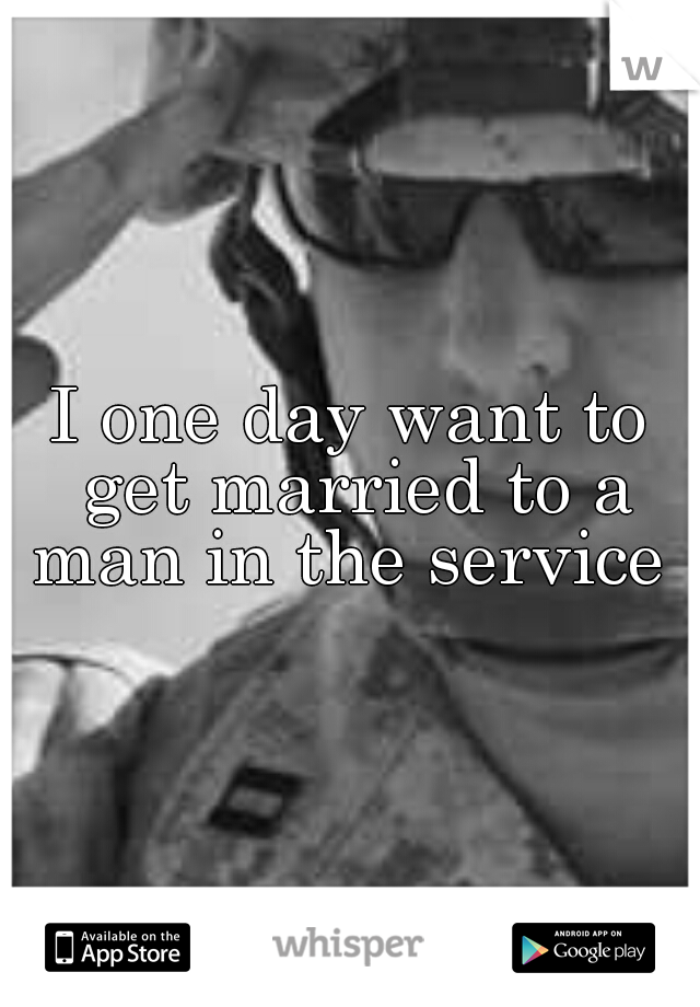 I one day want to get married to a man in the service