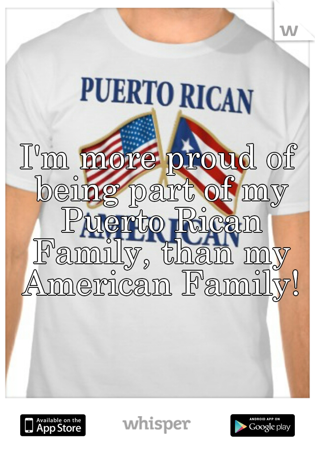 I'm more proud of being part of my Puerto Rican Family, than my American Family!