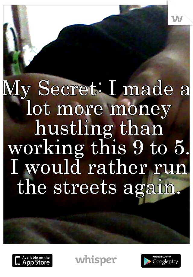 My Secret: I made a lot more money hustling than working this 9 to 5. I would rather run the streets again.