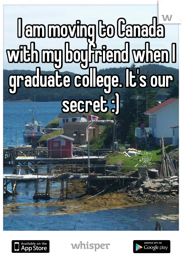 I am moving to Canada with my boyfriend when I graduate college. It's our secret :)