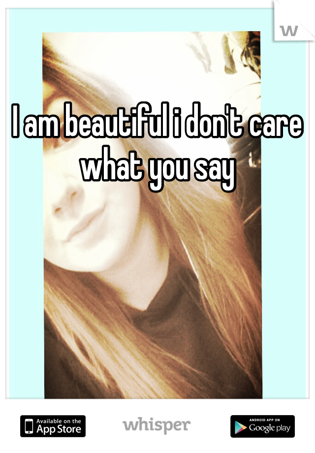 I am beautiful i don't care what you say