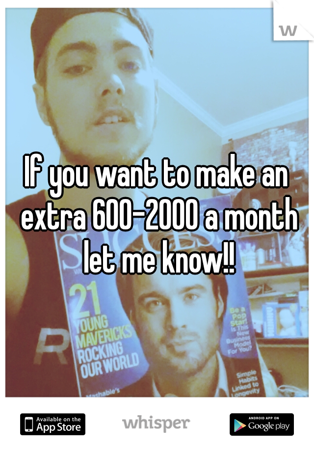 If you want to make an extra 600-2000 a month let me know!!