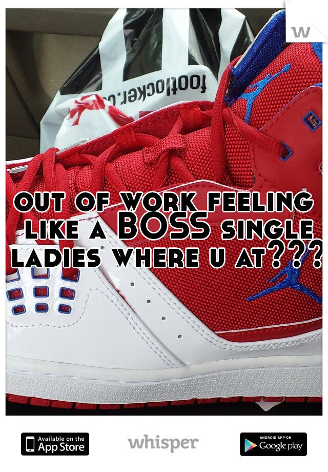 out of work feeling like a BOSS single ladies where u at???