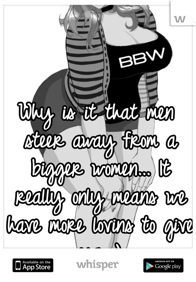 Why is it that men steer away from a bigger women... It really only means we have more lovins to give ya ;)