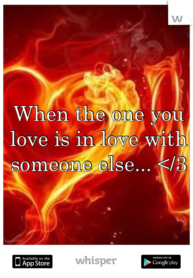 When the one you love is in love with someone else... </3
