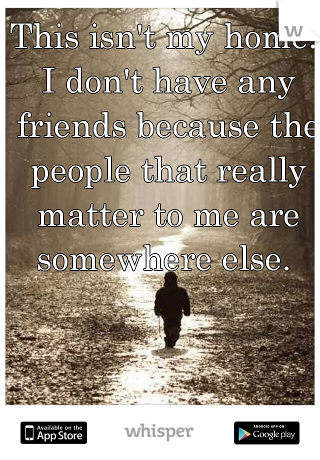 This isn't my home. I don't have any friends because the people that really matter to me are somewhere else.