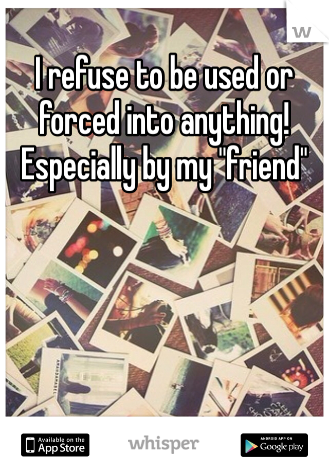 """I refuse to be used or forced into anything! Especially by my """"friend"""""""