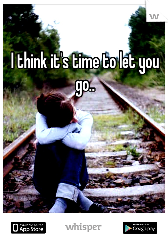 I think it's time to let you go..