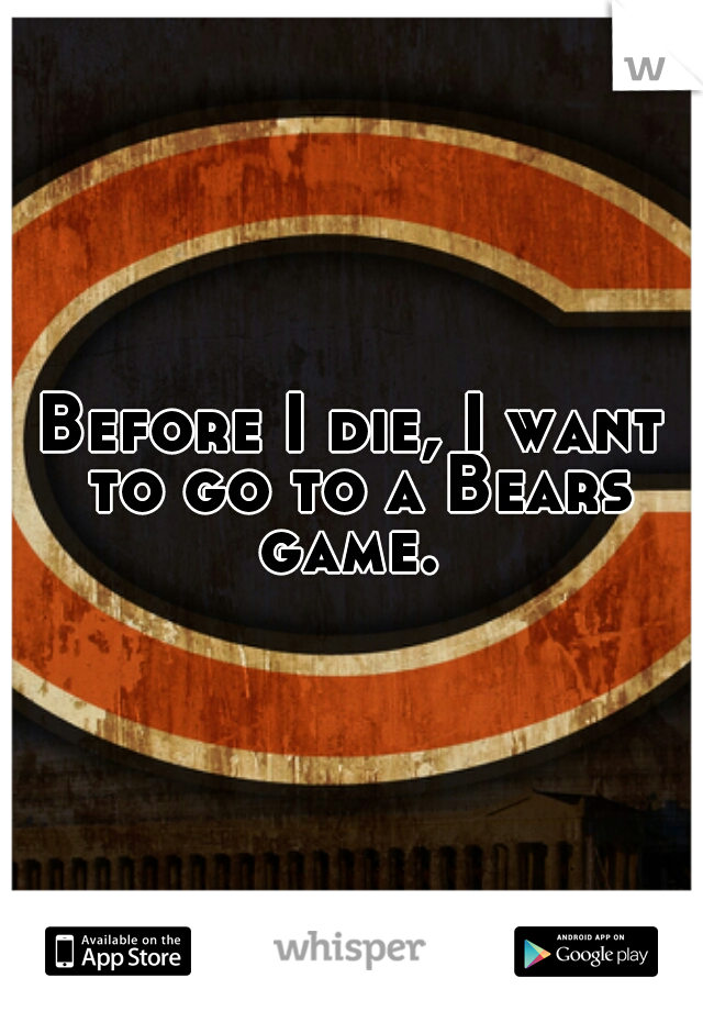 Before I die, I want to go to a Bears game.