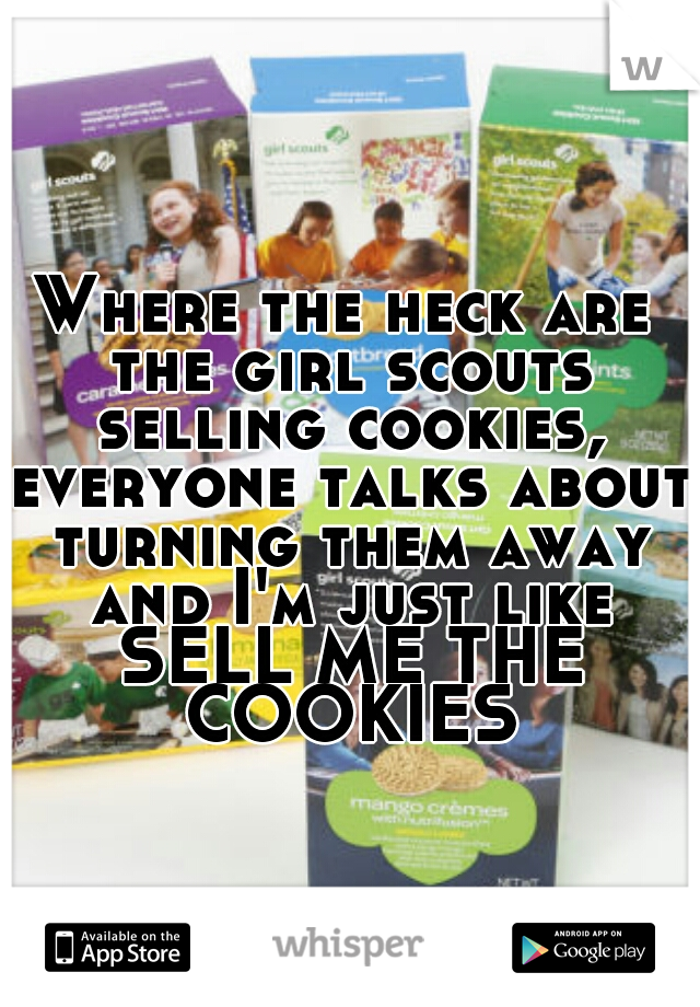 Where the heck are the girl scouts selling cookies, everyone talks about turning them away and I'm just like SELL ME THE COOKIES