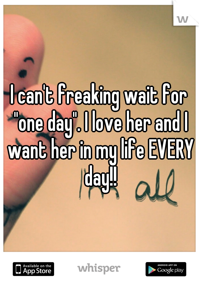 """I can't freaking wait for """"one day"""". I love her and I want her in my life EVERY day!!"""