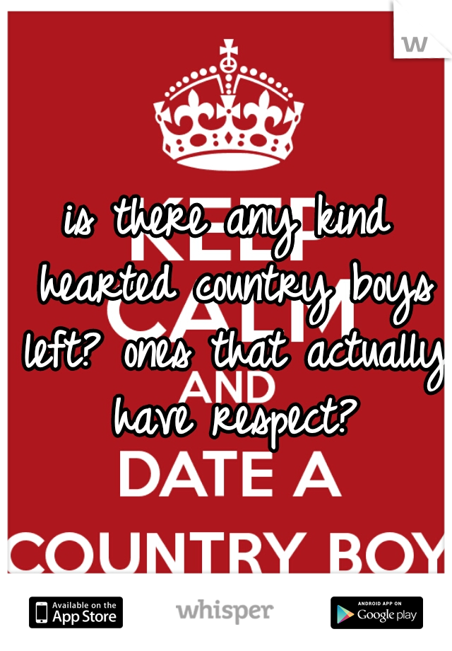 is there any kind hearted country boys left? ones that actually have respect?