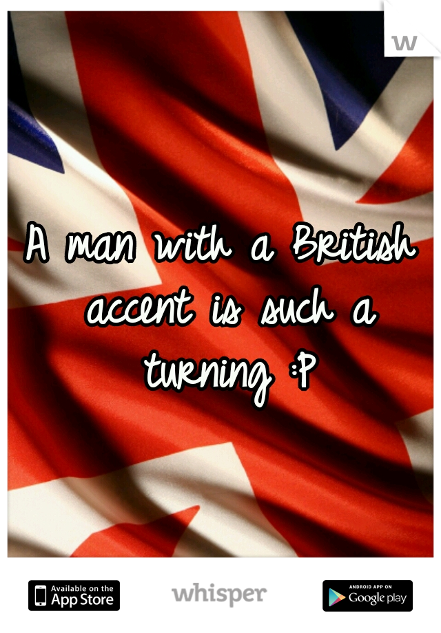 A man with a British accent is such a turning :P