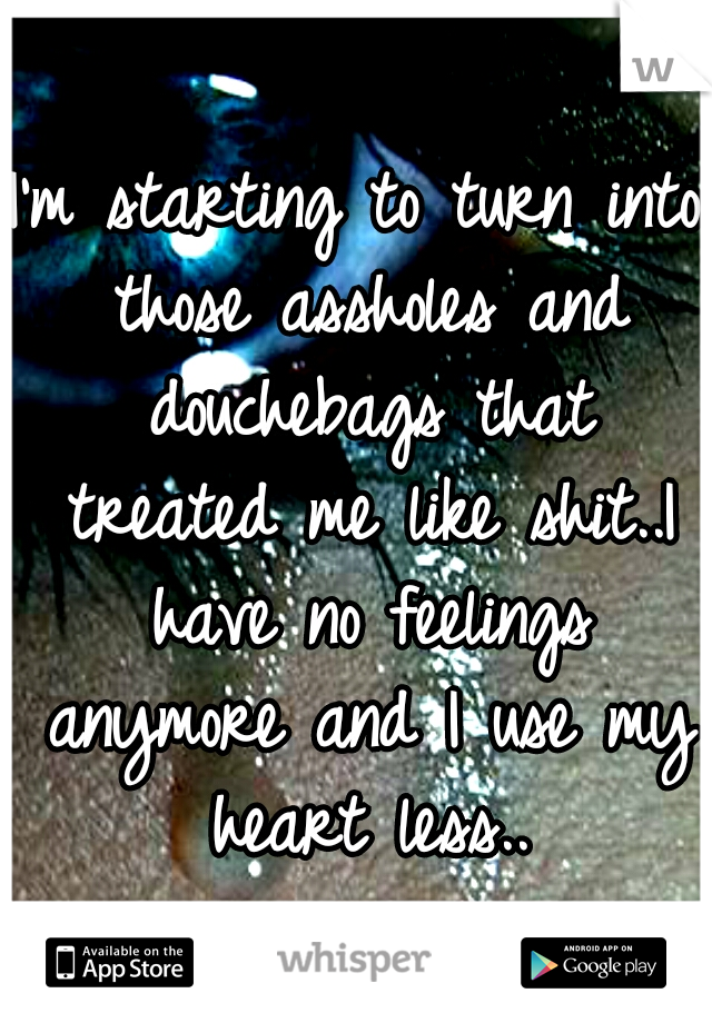 I'm starting to turn into those assholes and douchebags that treated me like shit..I have no feelings anymore and I use my heart less..