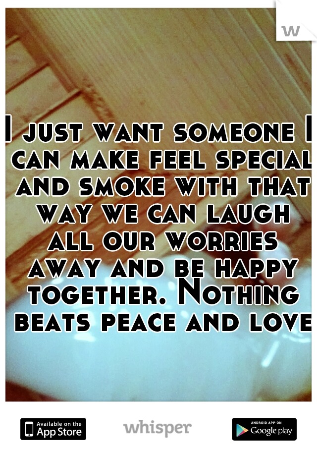 I just want someone I can make feel special and smoke with that way we can laugh all our worries away and be happy together. Nothing beats peace and love.