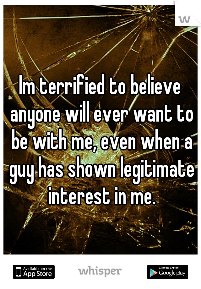 Im terrified to believe anyone will ever want to be with me, even when a guy has shown legitimate interest in me.