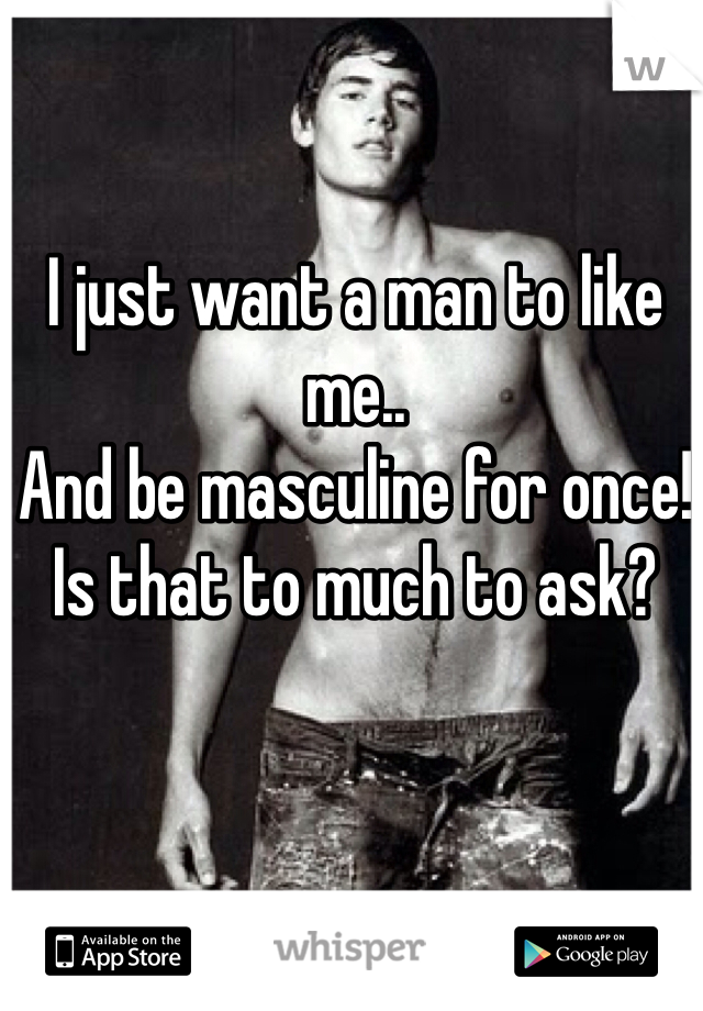 I just want a man to like me.. And be masculine for once!  Is that to much to ask?