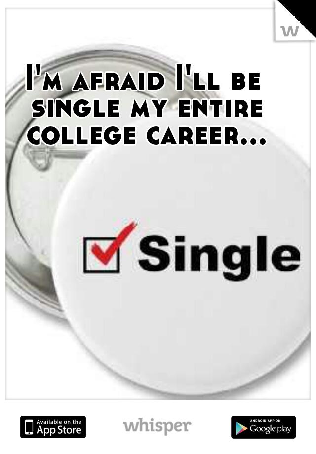 I'm afraid I'll be single my entire college career...