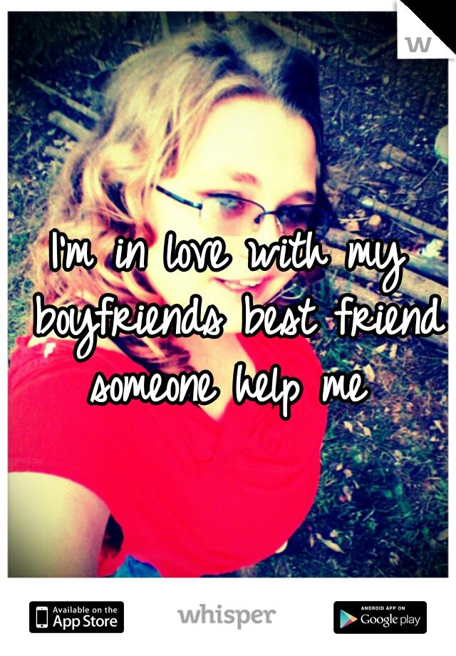 I'm in love with my boyfriends best friend someone help me