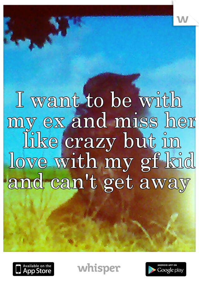 I want to be with my ex and miss her like crazy but in love with my gf kid and can't get away