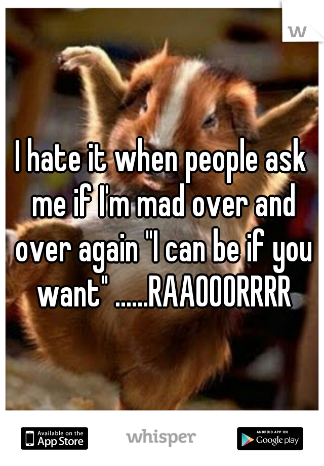"""I hate it when people ask me if I'm mad over and over again """"I can be if you want"""" ......RAAOOORRRR"""
