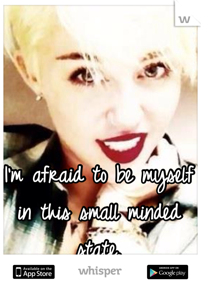 I'm afraid to be myself in this small minded state.