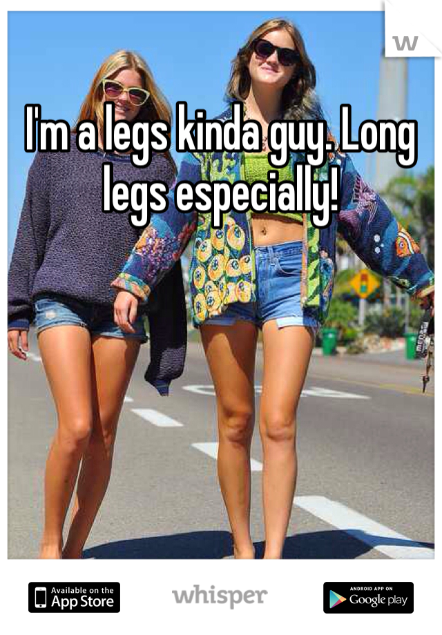 I'm a legs kinda guy. Long legs especially!