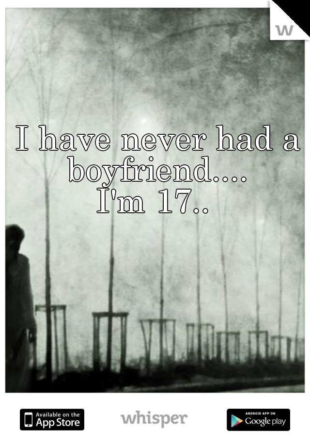 I have never had a boyfriend....  I'm 17..