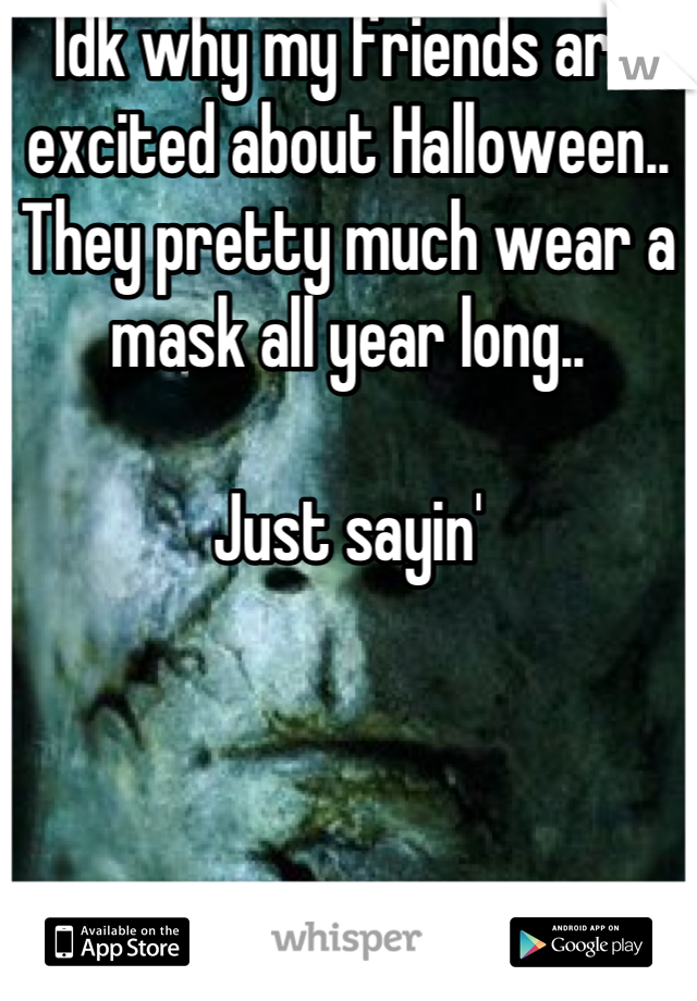 Idk why my friends are excited about Halloween.. They pretty much wear a mask all year long..   Just sayin'
