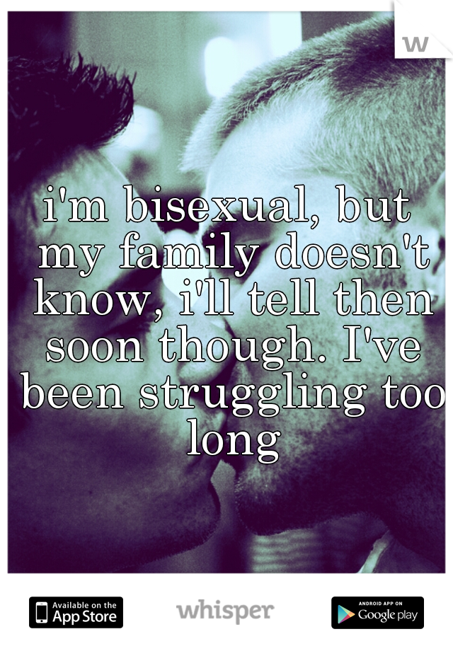 i'm bisexual, but my family doesn't know, i'll tell then soon though. I've been struggling too long