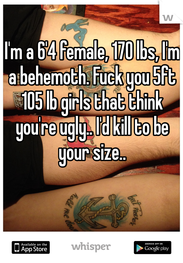 I'm a 6'4 female, 170 lbs, I'm a behemoth. Fuck you 5ft 105 lb girls that think you're ugly.. I'd kill to be your size..