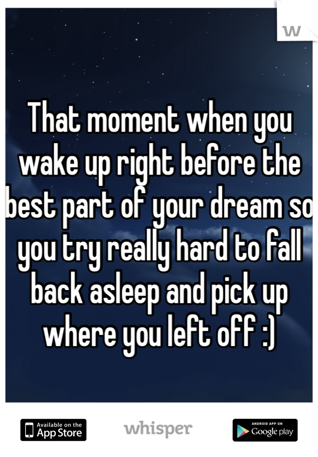 That moment when you wake up right before the best part of your dream so you try really hard to fall back asleep and pick up where you left off :)