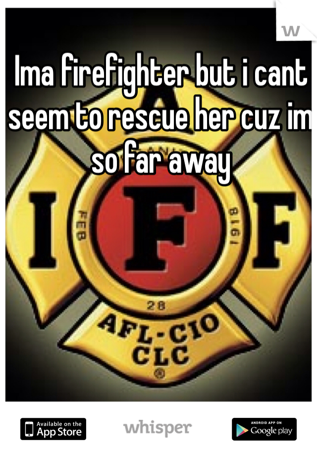 Ima firefighter but i cant seem to rescue her cuz im so far away
