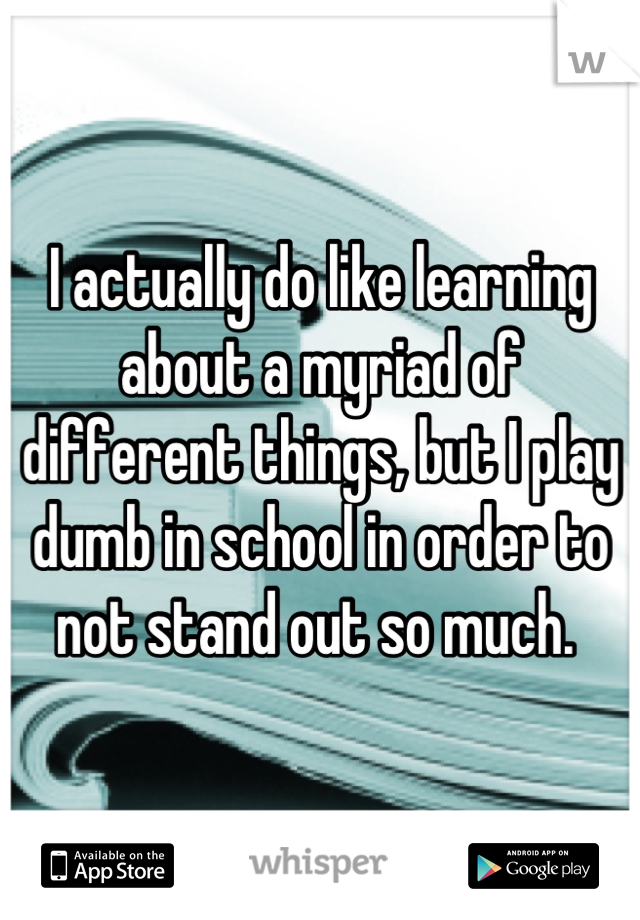 I actually do like learning about a myriad of different things, but I play dumb in school in order to not stand out so much.