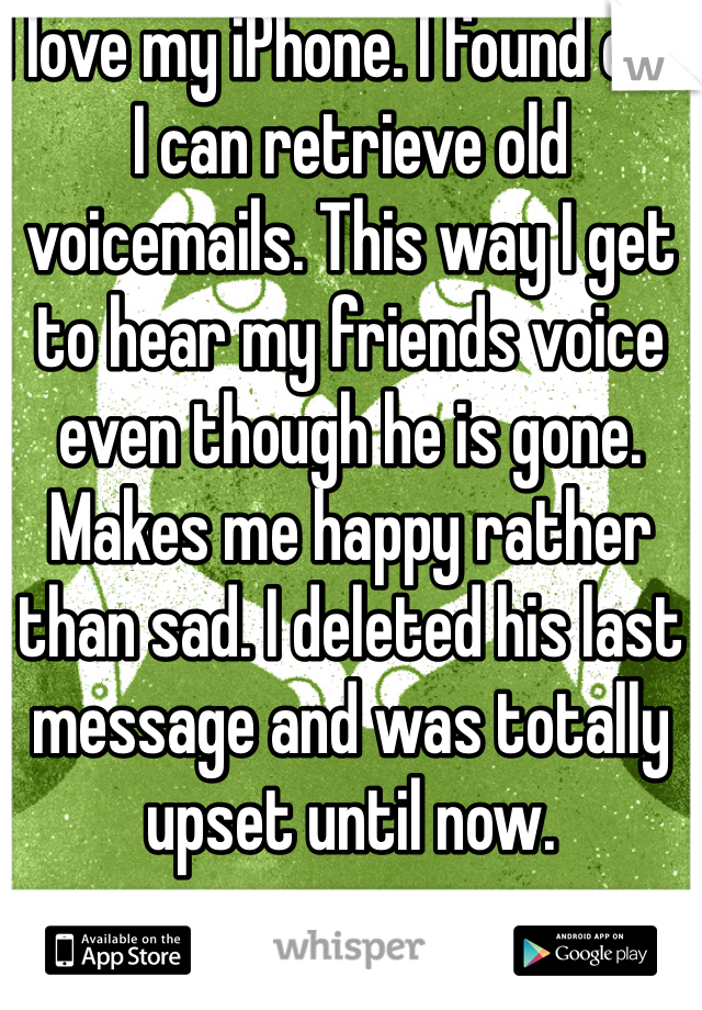 I love my iPhone. I found out I can retrieve old voicemails. This way I get to hear my friends voice even though he is gone. Makes me happy rather than sad. I deleted his last message and was totally upset until now.