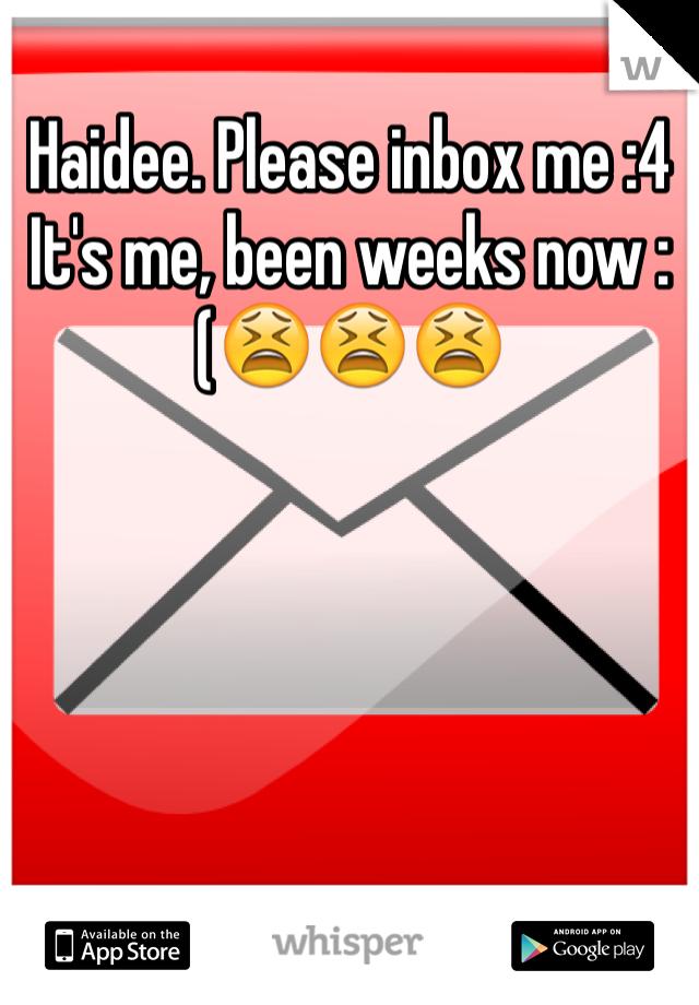 Haidee. Please inbox me :4  It's me, been weeks now :(😫😫😫