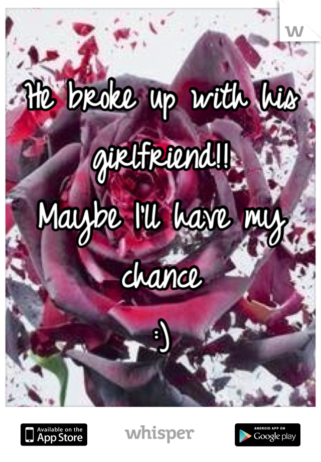He broke up with his girlfriend!! Maybe I'll have my chance :)
