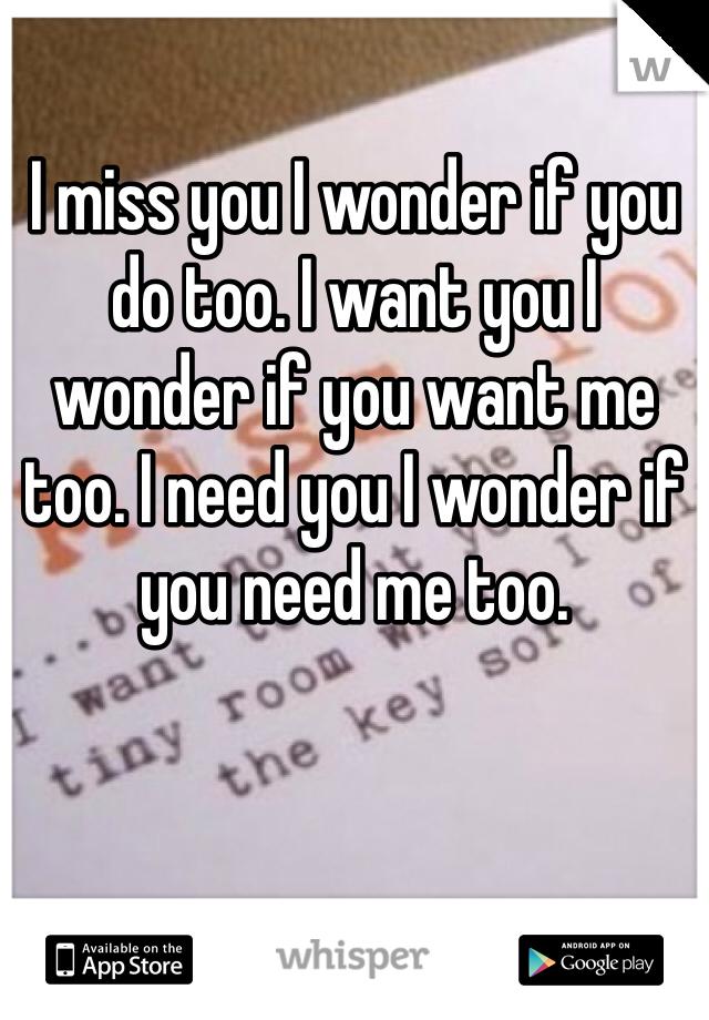 I miss you I wonder if you do too. I want you I wonder if you want me too. I need you I wonder if you need me too.