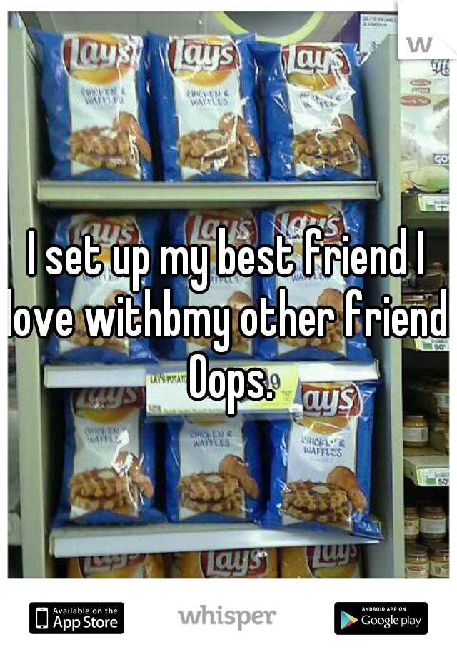 I set up my best friend I love withbmy other friend. Oops.