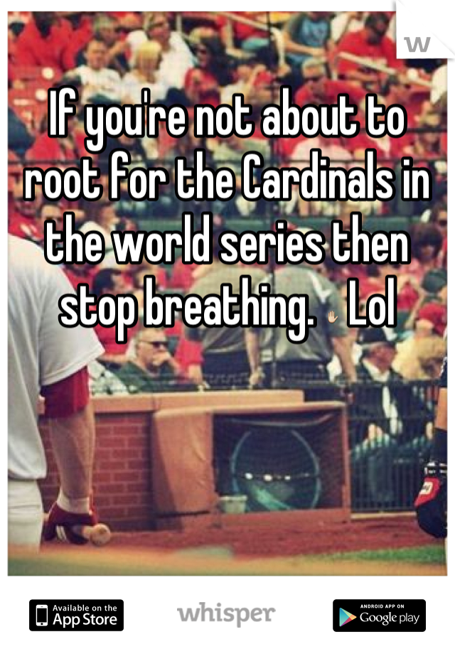 If you're not about to root for the Cardinals in the world series then stop breathing. ✋ Lol