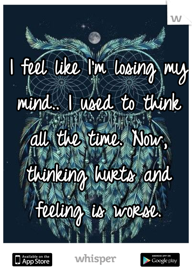 I feel like I'm losing my mind.. I used to think   all the time. Now, thinking hurts and feeling is worse.