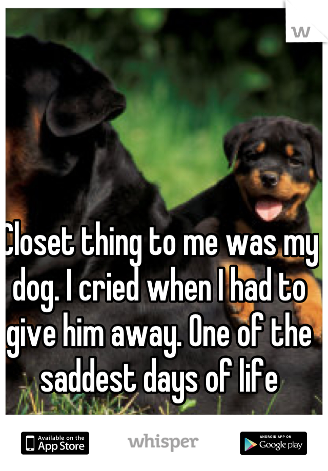 Closet thing to me was my dog. I cried when I had to give him away. One of the saddest days of life