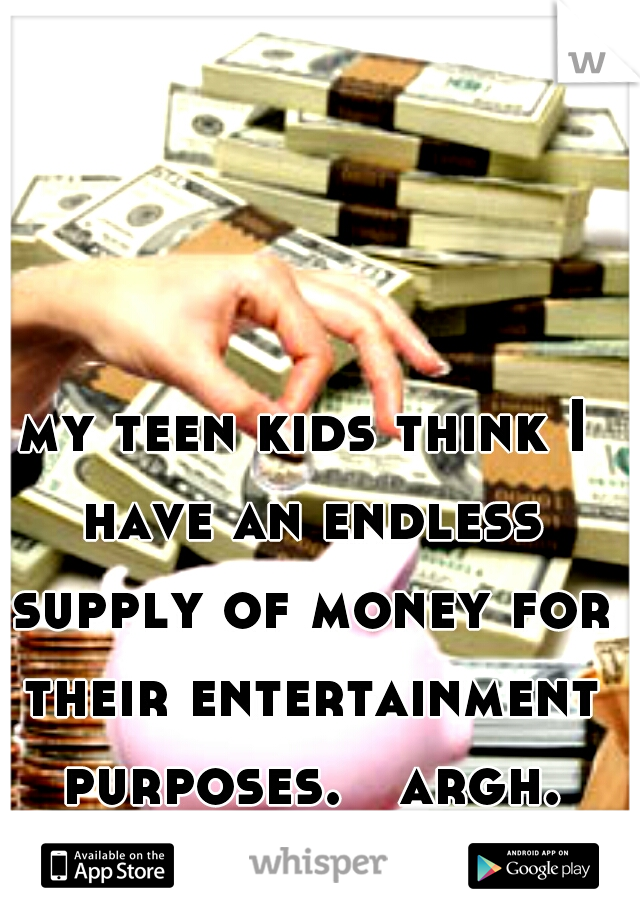my teen kids think I have an endless supply of money for their entertainment purposes.   argh.