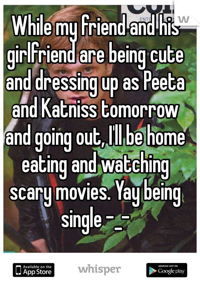 While my friend and his girlfriend are being cute and dressing up as Peeta and Katniss tomorrow and going out, I'll be home eating and watching scary movies. Yay being single -_-