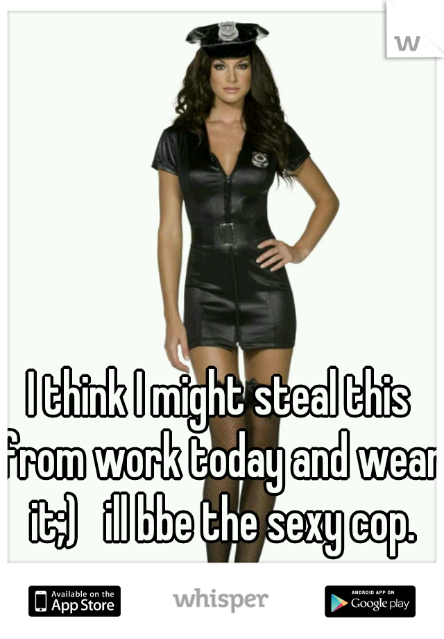 I think I might steal this from work today and wear it;)   ill bbe the sexy cop.