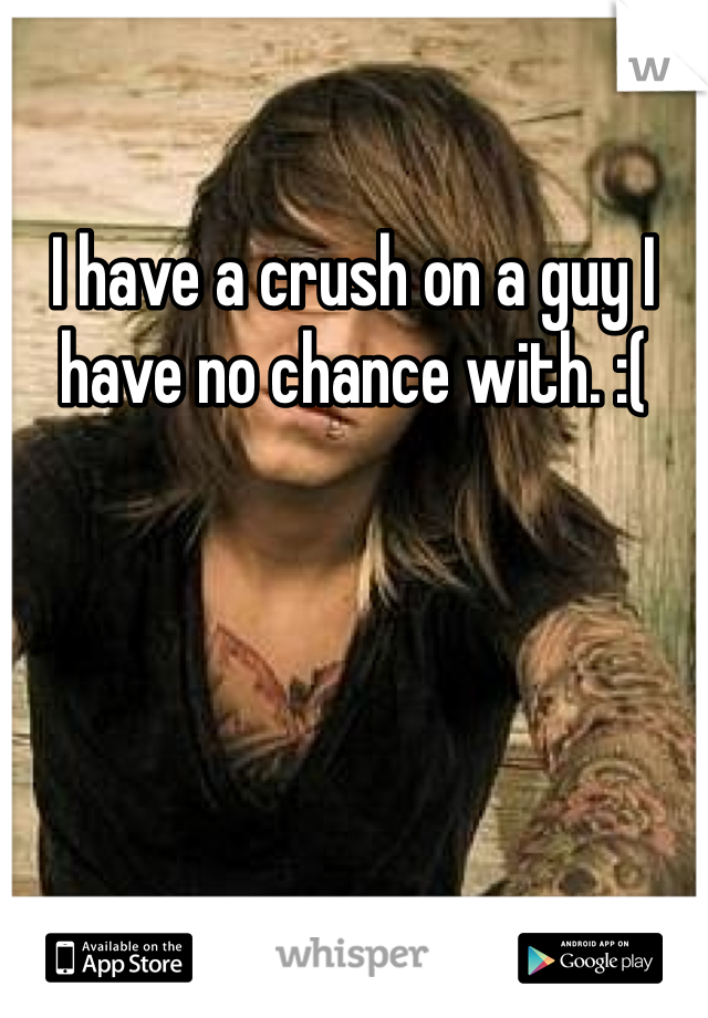 I have a crush on a guy I have no chance with. :(
