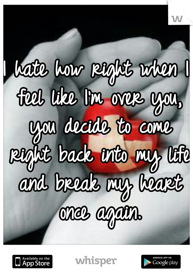 I hate how right when I feel like I'm over you, you decide to come right back into my life and break my heart once again.